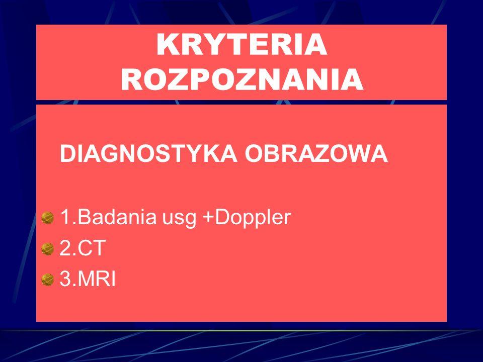 KRYTERIA ROZPOZNANIA DIAGNOSTYKA OBRAZOWA 1.Badania usg +Doppler 2.CT