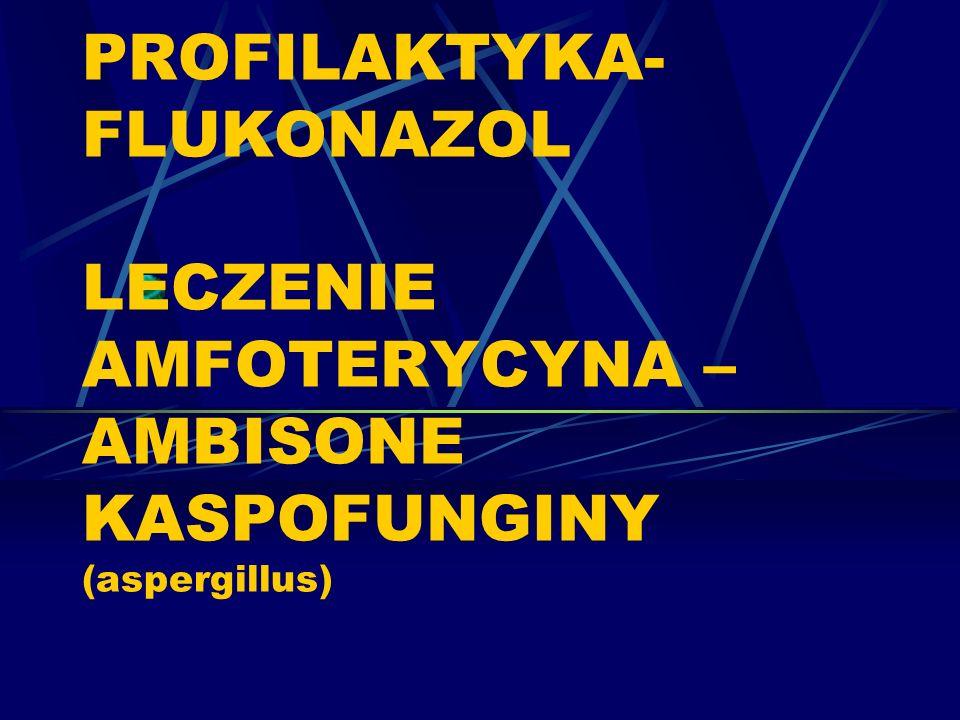 PROFILAKTYKA-FLUKONAZOL LECZENIE AMFOTERYCYNA –AMBISONE KASPOFUNGINY (aspergillus)