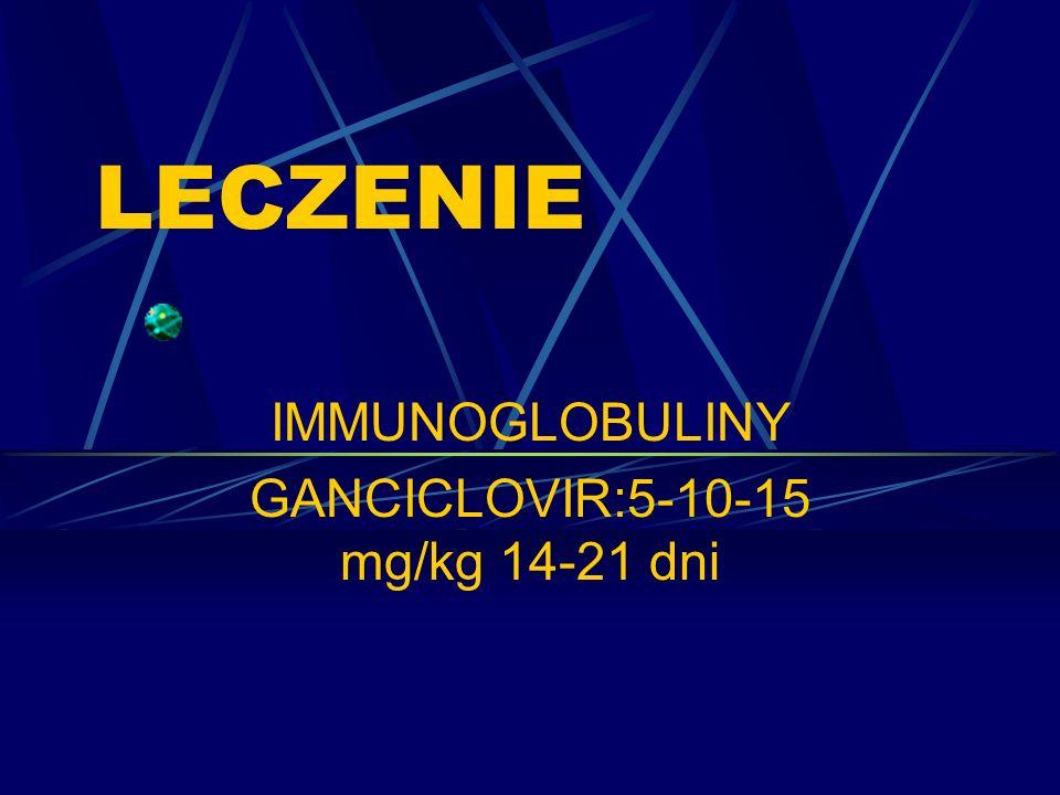 IMMUNOGLOBULINY GANCICLOVIR:5-10-15 mg/kg 14-21 dni