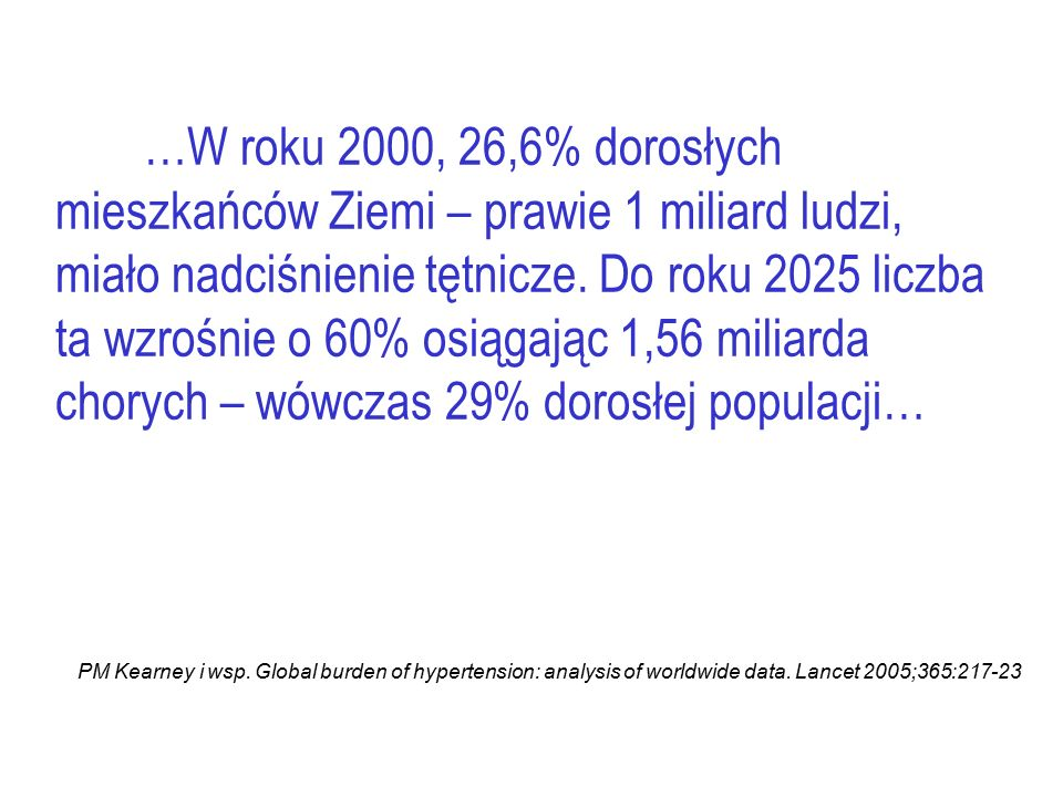 …W roku 2000, 26,6% dorosłych mieszkańców Ziemi – prawie 1 miliard ludzi, miało nadciśnienie tętnicze. Do roku 2025 liczba ta wzrośnie o 60% osiągając 1,56 miliarda chorych – wówczas 29% dorosłej populacji…