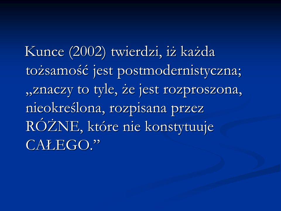 """Kunce (2002) twierdzi, iż każda tożsamość jest postmodernistyczna; """"znaczy to tyle, że jest rozproszona, nieokreślona, rozpisana przez RÓŻNE, które nie konstytuuje CAŁEGO."""