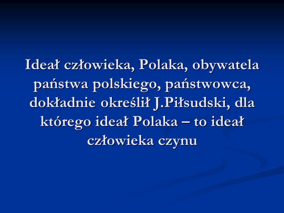 Ideał człowieka, Polaka, obywatela państwa polskiego, państwowca, dokładnie określił J.Piłsudski, dla którego ideał Polaka – to ideał człowieka czynu