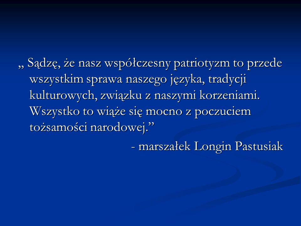 """"""" Sądzę, że nasz współczesny patriotyzm to przede wszystkim sprawa naszego języka, tradycji kulturowych, związku z naszymi korzeniami. Wszystko to wiąże się mocno z poczuciem tożsamości narodowej."""