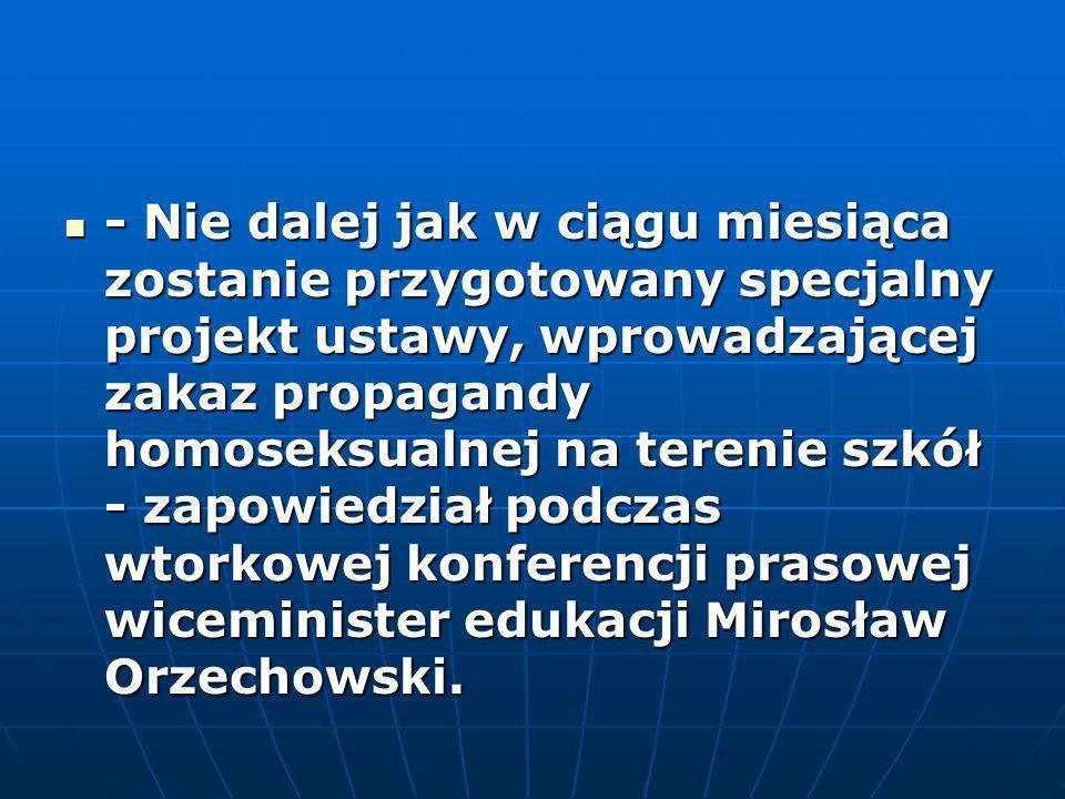 - Nie dalej jak w ciągu miesiąca zostanie przygotowany specjalny projekt ustawy, wprowadzającej zakaz propagandy homoseksualnej na terenie szkół - zapowiedział podczas wtorkowej konferencji prasowej wiceminister edukacji Mirosław Orzechowski.