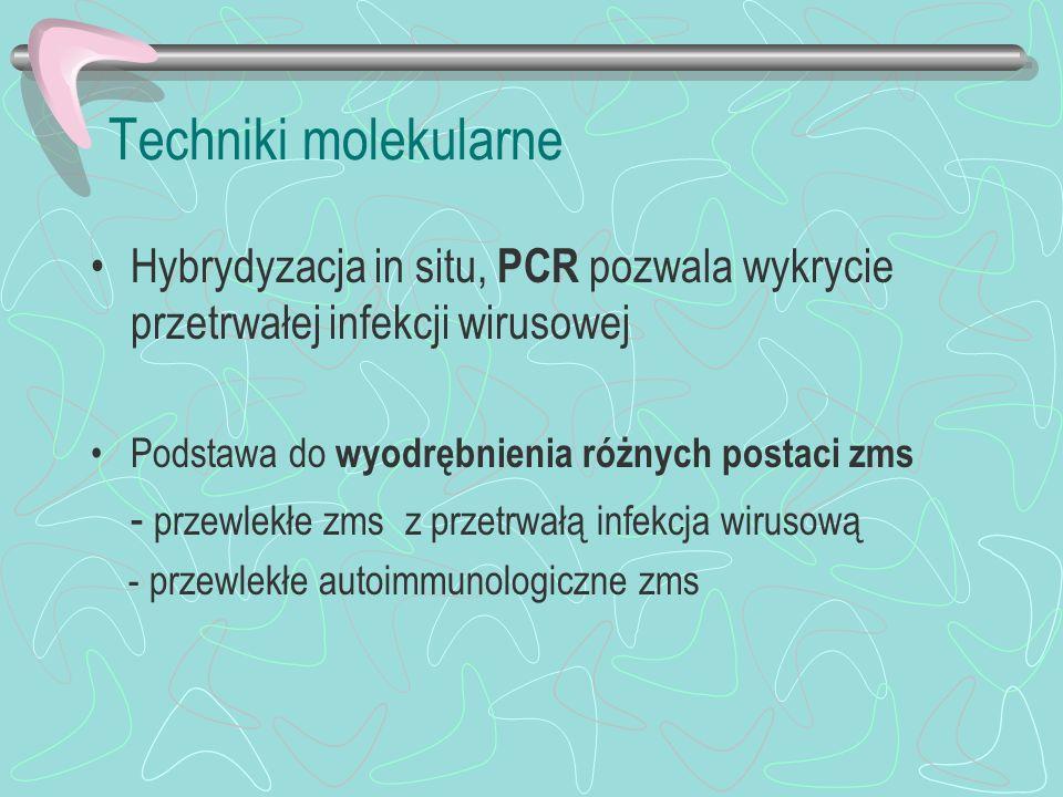 Techniki molekularne Hybrydyzacja in situ, PCR pozwala wykrycie przetrwałej infekcji wirusowej. Podstawa do wyodrębnienia różnych postaci zms.