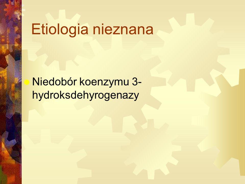 Etiologia nieznana Niedobór koenzymu 3-hydroksdehyrogenazy