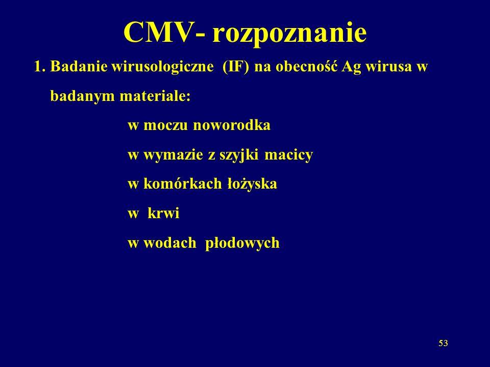 CMV- rozpoznanie 1. Badanie wirusologiczne (IF) na obecność Ag wirusa w. badanym materiale: w moczu noworodka.