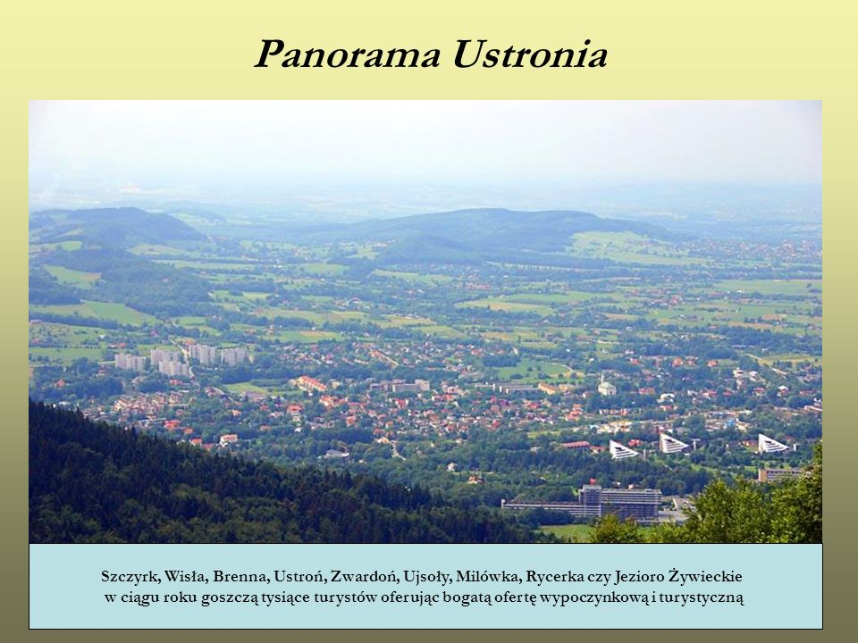 Panorama Ustronia Szczyrk, Wisła, Brenna, Ustroń, Zwardoń, Ujsoły, Milówka, Rycerka czy Jezioro Żywieckie.