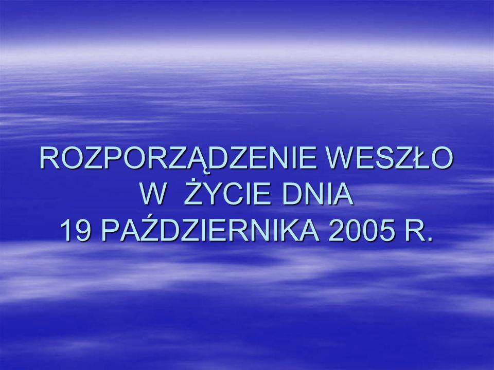 ROZPORZĄDZENIE WESZŁO W ŻYCIE DNIA 19 PAŹDZIERNIKA 2005 R.