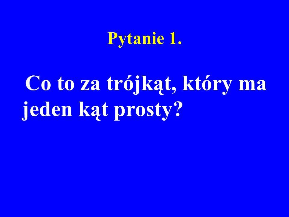 Pytanie 1. Co to za trójkąt, który ma jeden kąt prosty