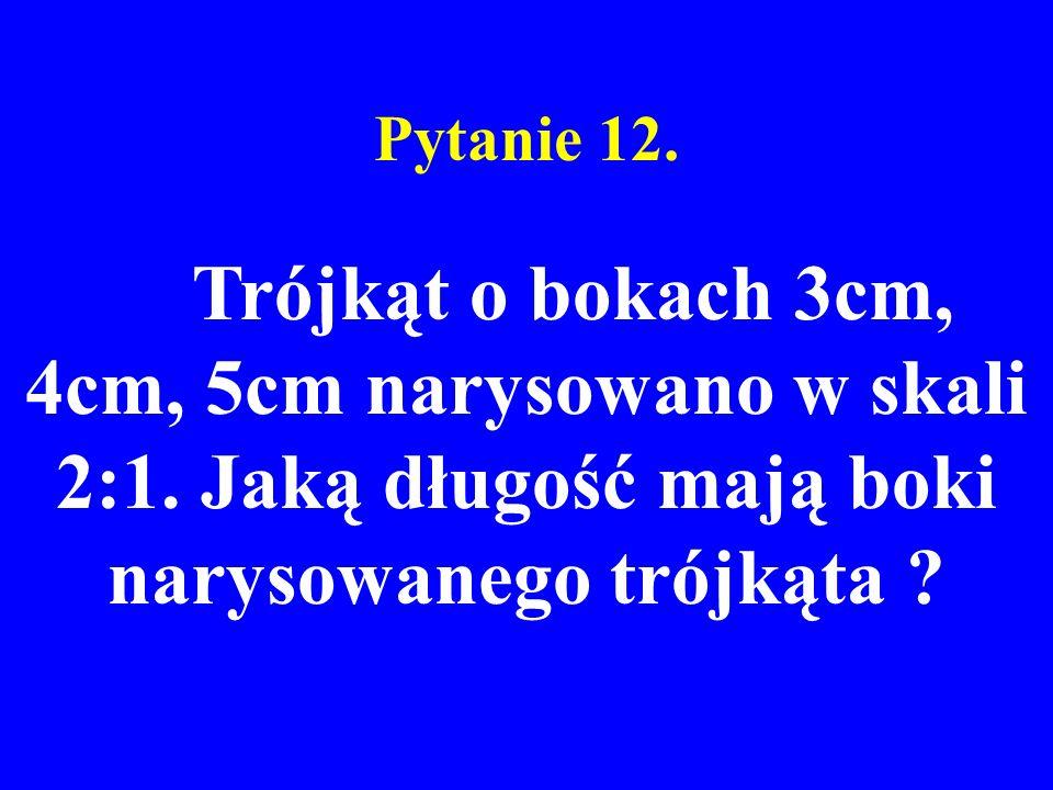 Pytanie 12. Trójkąt o bokach 3cm, 4cm, 5cm narysowano w skali 2:1. Jaką długość mają boki narysowanego trójkąta