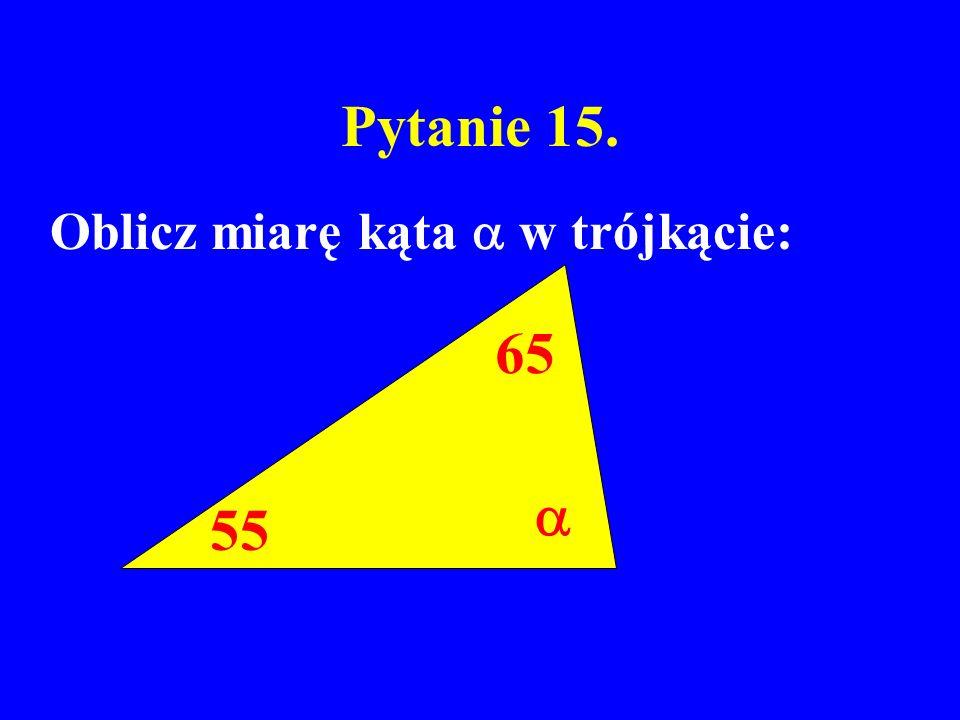 Pytanie 15. Oblicz miarę kąta  w trójkącie: 65  55