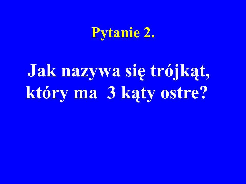 Pytanie 2. Jak nazywa się trójkąt, który ma 3 kąty ostre