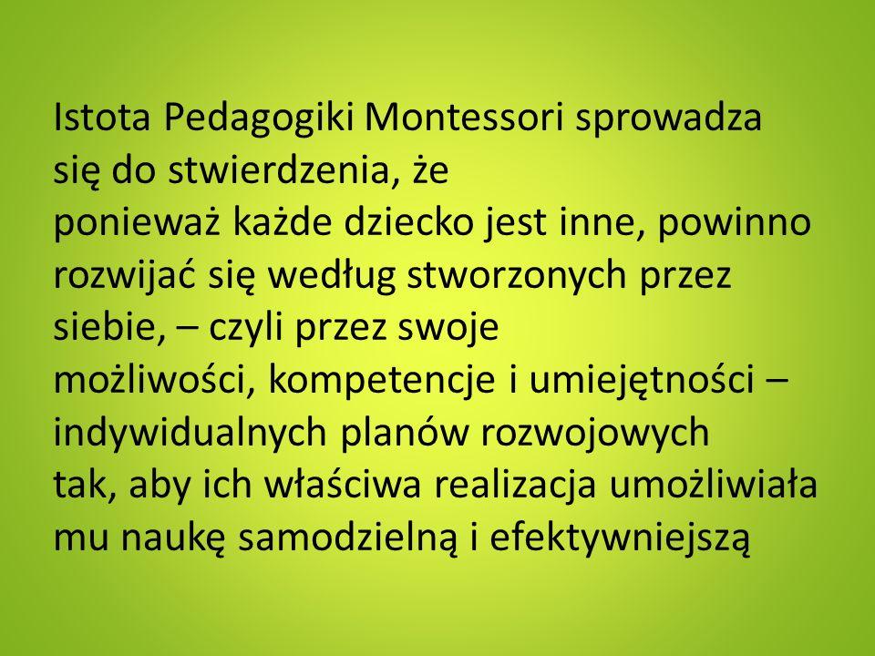 Istota Pedagogiki Montessori sprowadza się do stwierdzenia, że ponieważ każde dziecko jest inne, powinno rozwijać się według stworzonych przez siebie, – czyli przez swoje możliwości, kompetencje i umiejętności – indywidualnych planów rozwojowych tak, aby ich właściwa realizacja umożliwiała mu naukę samodzielną i efektywniejszą