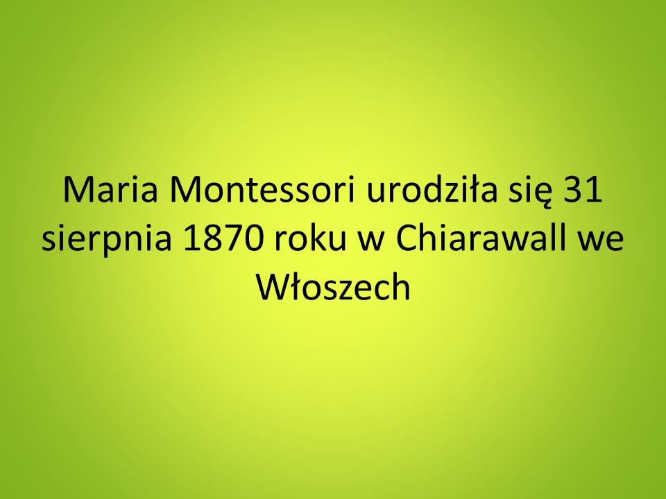 Maria Montessori urodziła się 31 sierpnia 1870 roku w Chiarawall we Włoszech