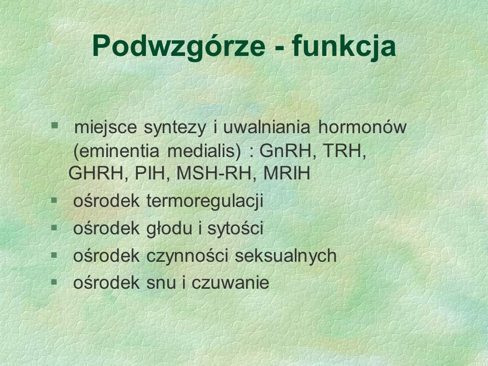 Podwzgórze - funkcja miejsce syntezy i uwalniania hormonów (eminentia medialis) : GnRH, TRH, GHRH, PIH, MSH-RH, MRIH.