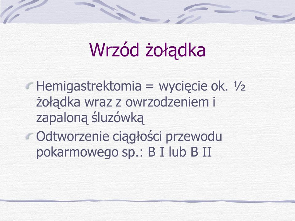 Wrzód żołądka Hemigastrektomia = wycięcie ok. ½ żołądka wraz z owrzodzeniem i zapaloną śluzówką.