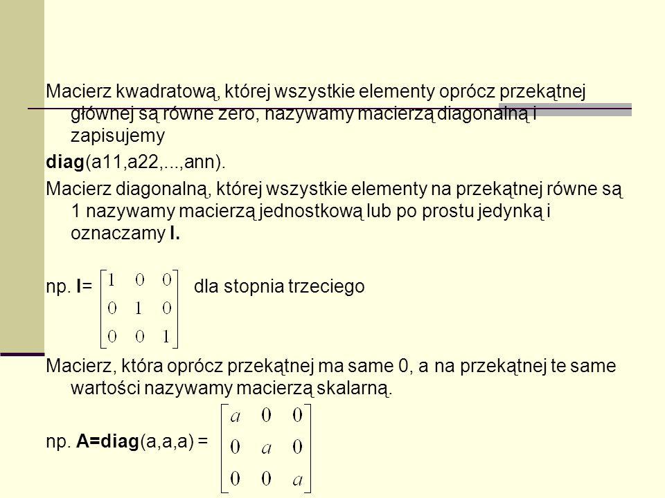 Macierz kwadratową, której wszystkie elementy oprócz przekątnej głównej są równe zero, nazywamy macierzą diagonalną i zapisujemy