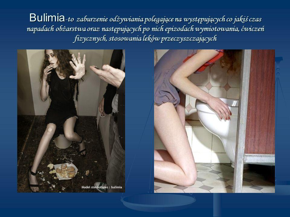 Bulimia-to zaburzenie odżywiania polegające na występujących co jakiś czas napadach obżarstwa oraz następujących po nich epizodach wymiotowania, ćwiczeń fizycznych, stosowania leków przeczyszczających