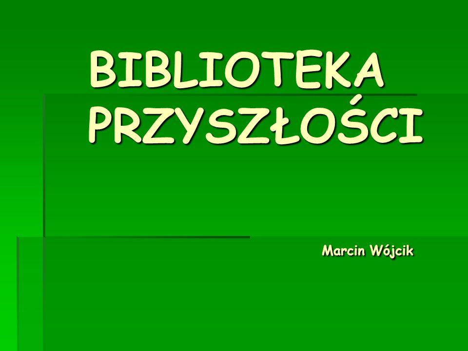 BIBLIOTEKA PRZYSZŁOŚCI Marcin Wójcik