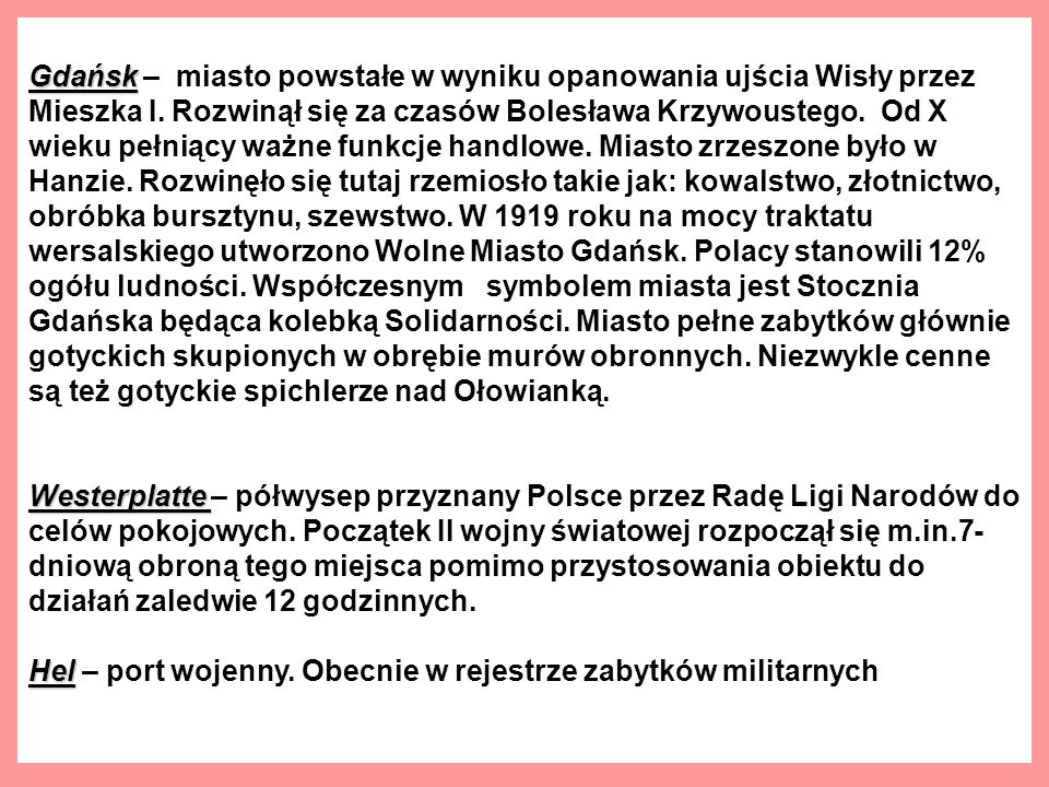 Gdańsk – miasto powstałe w wyniku opanowania ujścia Wisły przez Mieszka I. Rozwinął się za czasów Bolesława Krzywoustego. Od X wieku pełniący ważne funkcje handlowe. Miasto zrzeszone było w Hanzie. Rozwinęło się tutaj rzemiosło takie jak: kowalstwo, złotnictwo, obróbka bursztynu, szewstwo. W 1919 roku na mocy traktatu wersalskiego utworzono Wolne Miasto Gdańsk. Polacy stanowili 12% ogółu ludności. Współczesnym symbolem miasta jest Stocznia Gdańska będąca kolebką Solidarności. Miasto pełne zabytków głównie gotyckich skupionych w obrębie murów obronnych. Niezwykle cenne są też gotyckie spichlerze nad Ołowianką.