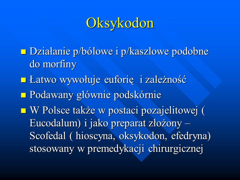 Oksykodon Działanie p/bólowe i p/kaszlowe podobne do morfiny
