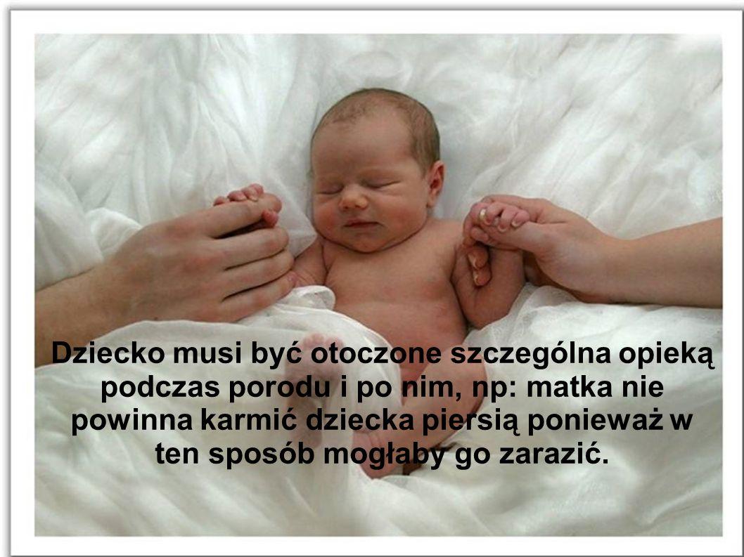 Dziecko musi być otoczone szczególna opieką podczas porodu i po nim, np: matka nie powinna karmić dziecka piersią ponieważ w ten sposób mogłaby go zarazić.