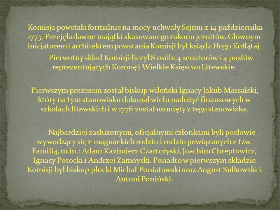 Komisja powstała formalnie na mocy uchwały Sejmu z 14 października 1773. Przejęła dawne majątki skasowanego zakonu jezuitów. Głównym inicjatorem i architektem powstania Komisji był ksiądz Hugo Kołłątaj.