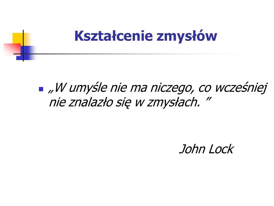 """Kształcenie zmysłów """"W umyśle nie ma niczego, co wcześniej nie znalazło się w zmysłach. John Lock"""