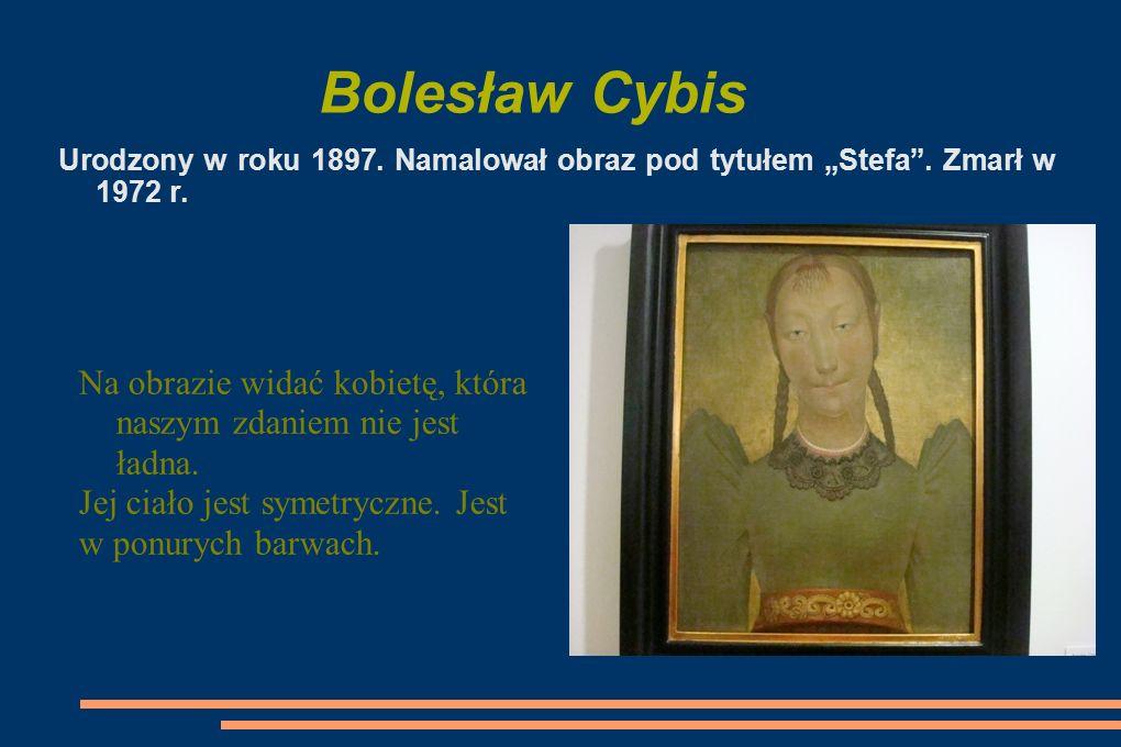"""Bolesław Cybis Urodzony w roku 1897. Namalował obraz pod tytułem """"Stefa . Zmarł w 1972 r."""