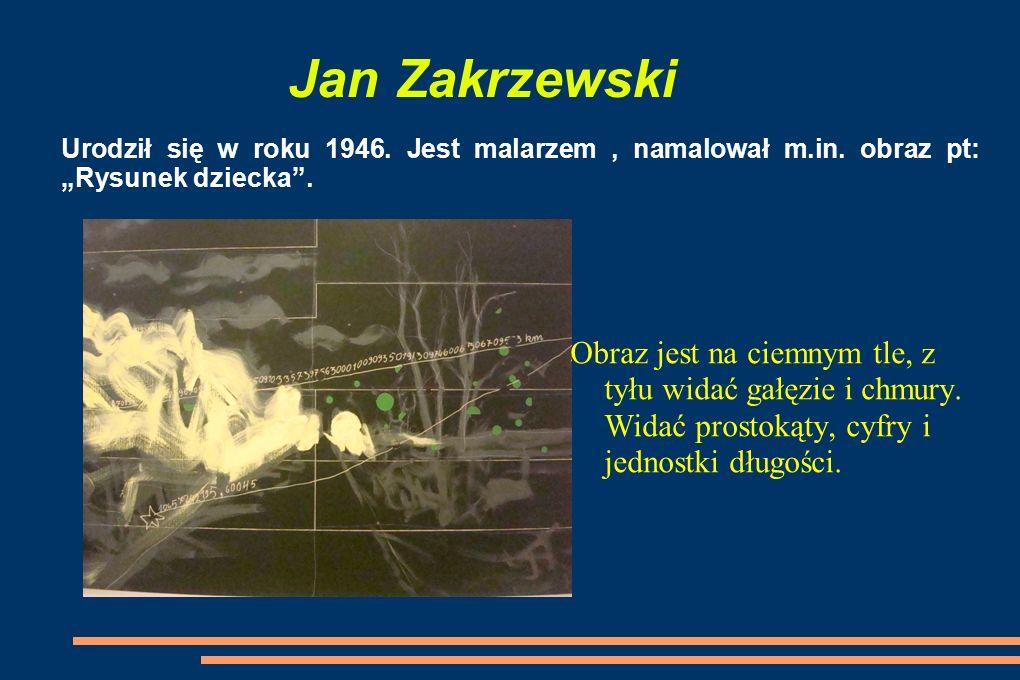 """Jan Zakrzewski Urodził się w roku 1946. Jest malarzem , namalował m.in. obraz pt: """"Rysunek dziecka ."""