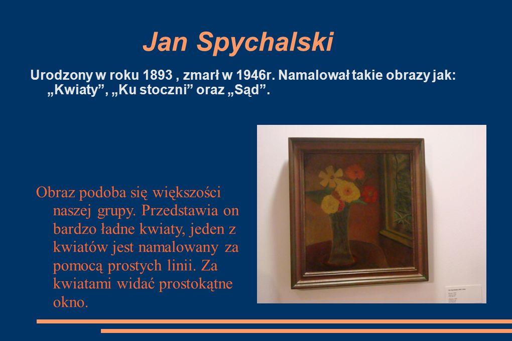 """Jan Spychalski Urodzony w roku 1893 , zmarł w 1946r. Namalował takie obrazy jak: """"Kwiaty , """"Ku stoczni oraz """"Sąd ."""