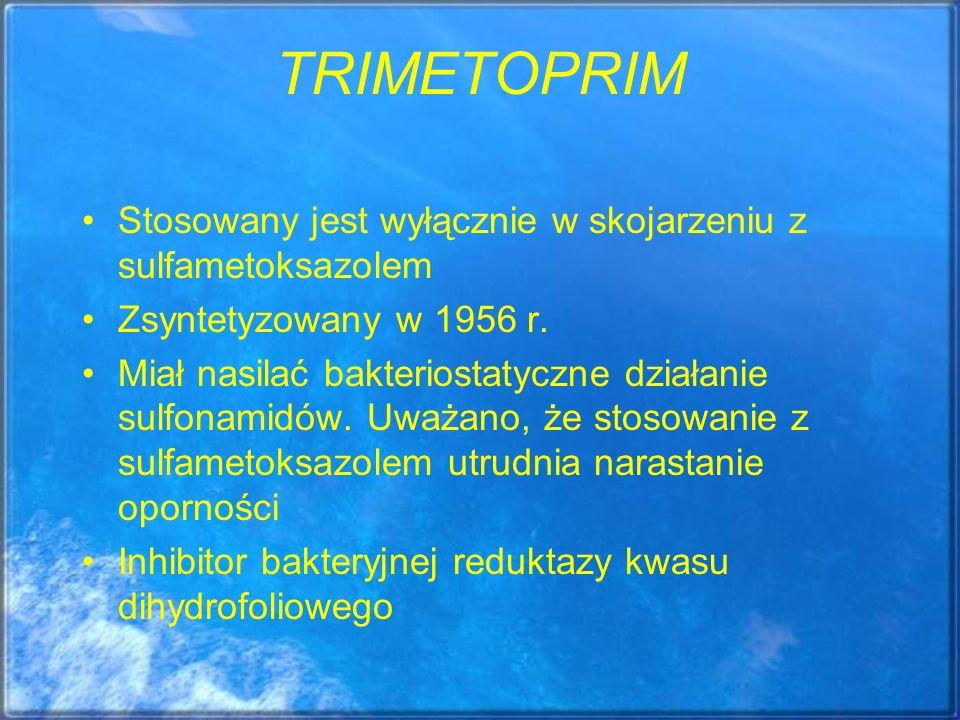 TRIMETOPRIM Stosowany jest wyłącznie w skojarzeniu z sulfametoksazolem