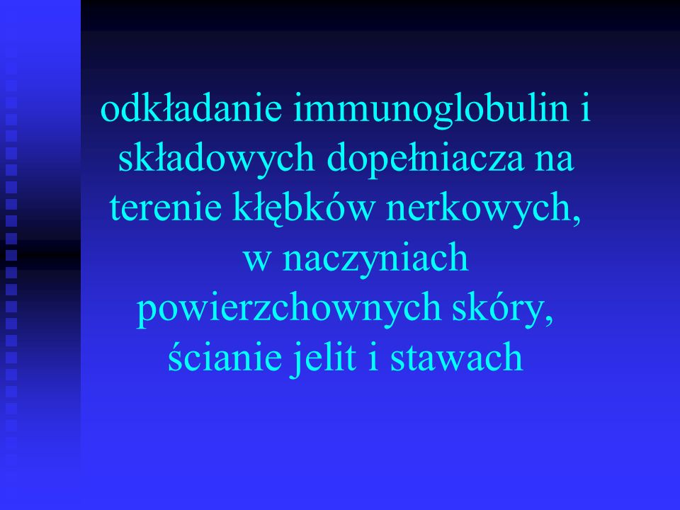 odkładanie immunoglobulin i składowych dopełniacza na terenie kłębków nerkowych, w naczyniach powierzchownych skóry, ścianie jelit i stawach