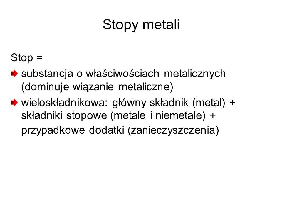 Stopy metali Stop = substancja o właściwościach metalicznych (dominuje wiązanie metaliczne)