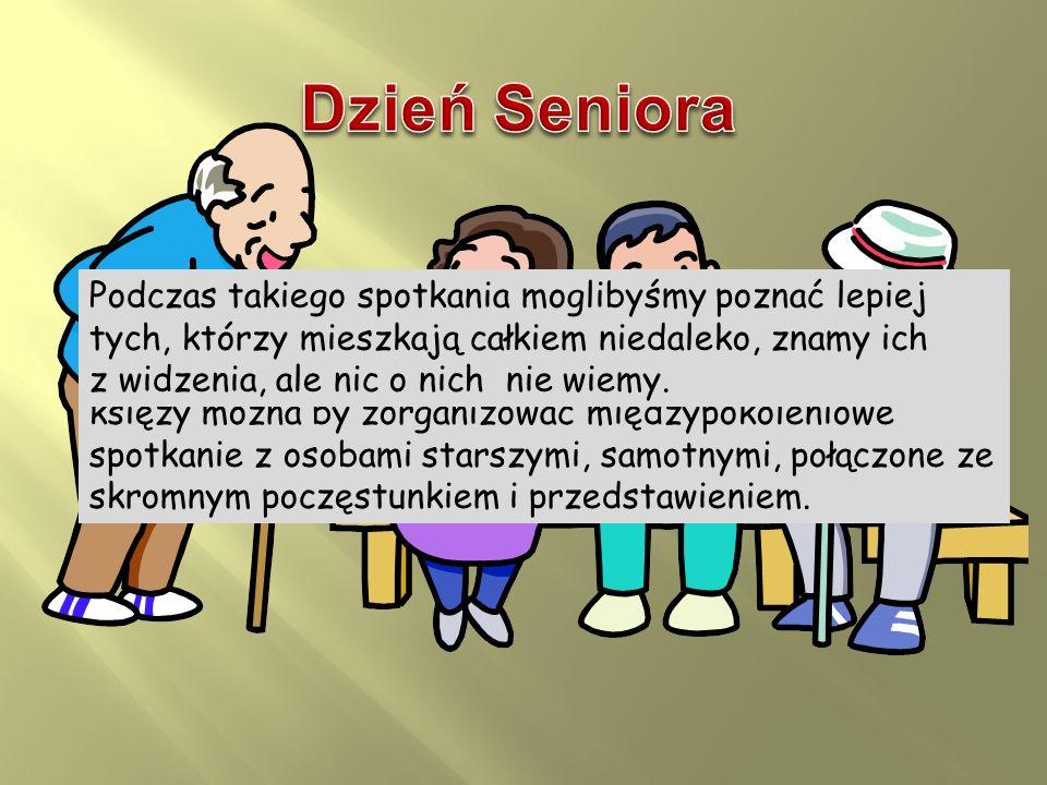 Dzień Seniora Podczas takiego spotkania moglibyśmy poznać lepiej tych, którzy mieszkają całkiem niedaleko, znamy ich.