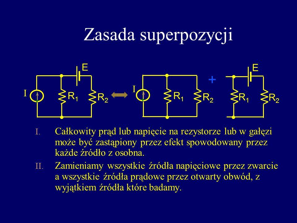 Zasada superpozycji + E E I I R1 R2 R1 R2 R1 R2