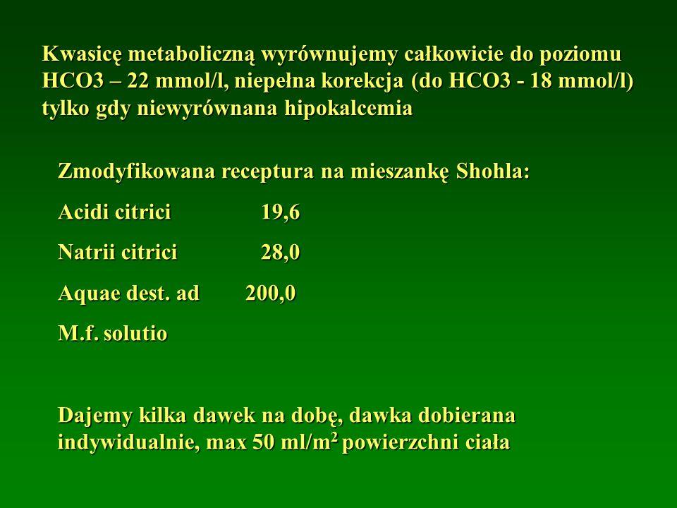 Kwasicę metaboliczną wyrównujemy całkowicie do poziomu HCO3 – 22 mmol/l, niepełna korekcja (do HCO3 - 18 mmol/l) tylko gdy niewyrównana hipokalcemia