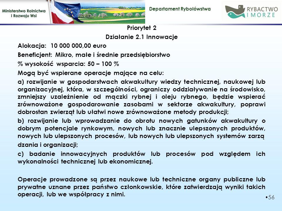 Priorytet 2 Działanie 2.1 Innowacje Alokacja: 10 000 000,00 euro Beneficjent: Mikro, małe i średnie przedsiębiorstwo % wysokość wsparcia: 50 – 100 % Mogą być wspierane operacje mające na celu: a) rozwijanie w gospodarstwach akwakultury wiedzy technicznej, naukowej lub organizacyjnej, która, w szczególności, ograniczy oddziaływanie na środowisko, zmniejszy uzależnienie od mączki rybnej i oleju rybnego, będzie wspierać zrównoważone gospodarowanie zasobami w sektorze akwakultury, poprawi dobrostan zwierząt lub ułatwi nowe zrównoważone metody produkcji; b) rozwijanie lub wprowadzanie do obrotu nowych gatunków akwakultury o dobrym potencjale rynkowym, nowych lub znacznie ulepszonych produktów, nowych lub ulepszonych procesów, lub nowych lub ulepszonych systemów zarzą dzania i organizacji; c) badanie innowacyjnych produktów lub procesów pod względem ich wykonalności technicznej lub ekonomicznej.