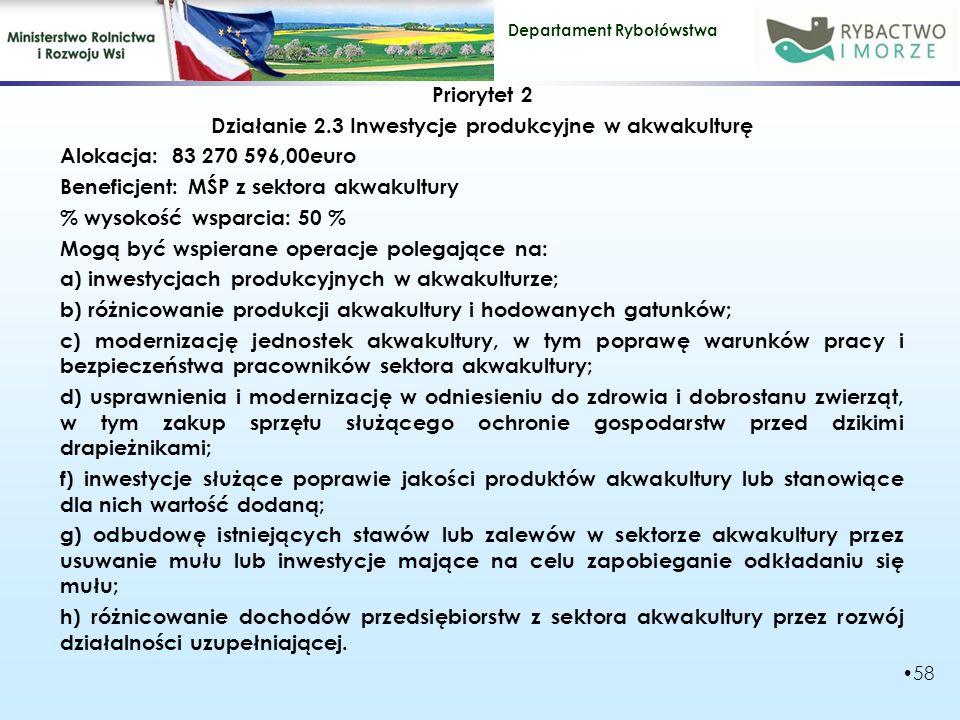 Priorytet 2 Działanie 2.3 Inwestycje produkcyjne w akwakulturę Alokacja: 83 270 596,00euro Beneficjent: MŚP z sektora akwakultury % wysokość wsparcia: 50 % Mogą być wspierane operacje polegające na: a) inwestycjach produkcyjnych w akwakulturze; b) różnicowanie produkcji akwakultury i hodowanych gatunków; c) modernizację jednostek akwakultury, w tym poprawę warunków pracy i bezpieczeństwa pracowników sektora akwakultury; d) usprawnienia i modernizację w odniesieniu do zdrowia i dobrostanu zwierząt, w tym zakup sprzętu służącego ochronie gospodarstw przed dzikimi drapieżnikami; f) inwestycje służące poprawie jakości produktów akwakultury lub stanowiące dla nich wartość dodaną; g) odbudowę istniejących stawów lub zalewów w sektorze akwakultury przez usuwanie mułu lub inwestycje mające na celu zapobieganie odkładaniu się mułu; h) różnicowanie dochodów przedsiębiorstw z sektora akwakultury przez rozwój działalności uzupełniającej.