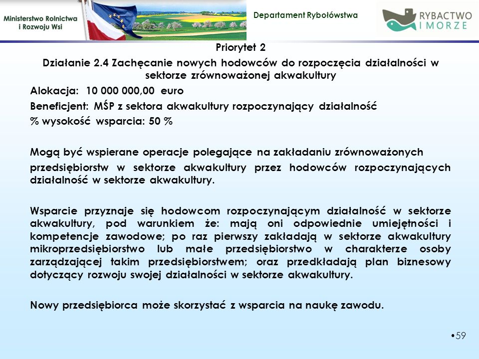 Priorytet 2 Działanie 2.4 Zachęcanie nowych hodowców do rozpoczęcia działalności w sektorze zrównoważonej akwakultury Alokacja: 10 000 000,00 euro Beneficjent: MŚP z sektora akwakultury rozpoczynający działalność % wysokość wsparcia: 50 % Mogą być wspierane operacje polegające na zakładaniu zrównoważonych przedsiębiorstw w sektorze akwakultury przez hodowców rozpoczynających działalność w sektorze akwakultury.
