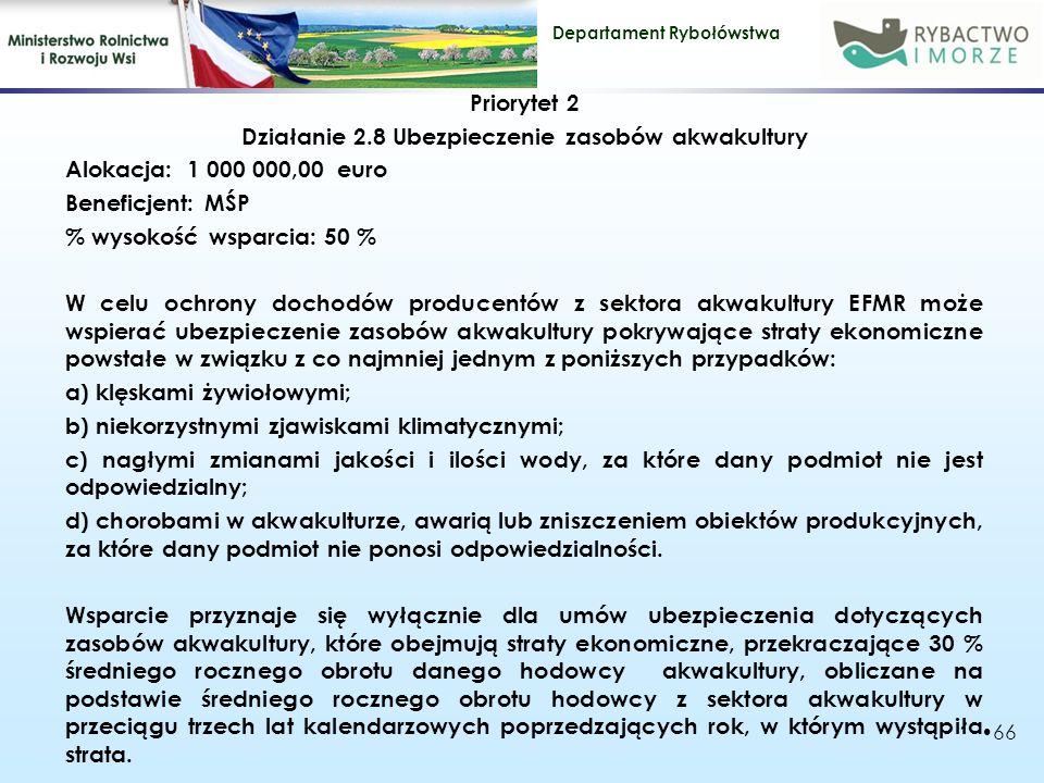 Priorytet 2 Działanie 2.8 Ubezpieczenie zasobów akwakultury Alokacja: 1 000 000,00 euro Beneficjent: MŚP % wysokość wsparcia: 50 % W celu ochrony dochodów producentów z sektora akwakultury EFMR może wspierać ubezpieczenie zasobów akwakultury pokrywające straty ekonomiczne powstałe w związku z co najmniej jednym z poniższych przypadków: a) klęskami żywiołowymi; b) niekorzystnymi zjawiskami klimatycznymi; c) nagłymi zmianami jakości i ilości wody, za które dany podmiot nie jest odpowiedzialny; d) chorobami w akwakulturze, awarią lub zniszczeniem obiektów produkcyjnych, za które dany podmiot nie ponosi odpowiedzialności.