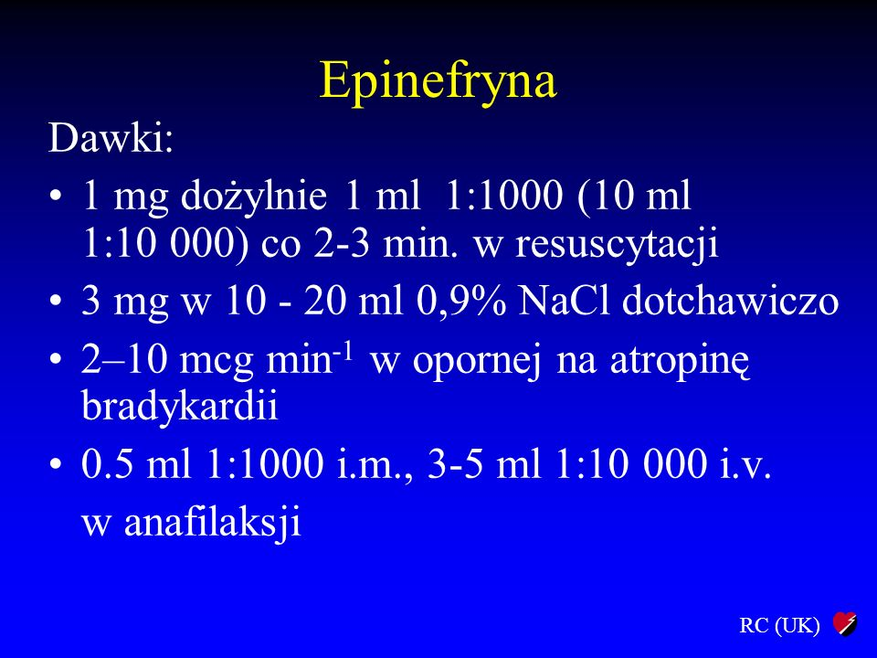 Epinefryna Dawki: 1 mg dożylnie 1 ml 1:1000 (10 ml 1:10 000) co 2-3 min. w resuscytacji. 3 mg w 10 - 20 ml 0,9% NaCl dotchawiczo.