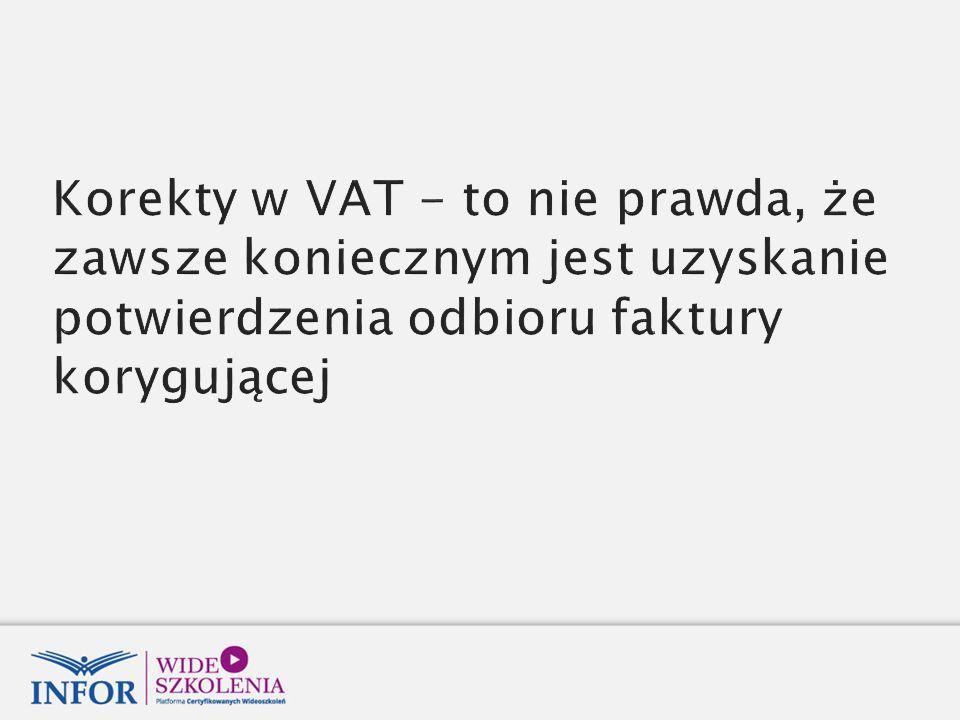Korekty w VAT - to nie prawda, że zawsze koniecznym jest uzyskanie potwierdzenia odbioru faktury korygującej