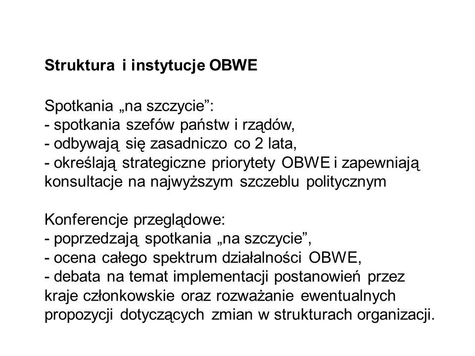 """Struktura i instytucje OBWE Spotkania """"na szczycie : - spotkania szefów państw i rządów, - odbywają się zasadniczo co 2 lata, - określają strategiczne priorytety OBWE i zapewniają konsultacje na najwyższym szczeblu politycznym Konferencje przeglądowe: - poprzedzają spotkania """"na szczycie , - ocena całego spektrum działalności OBWE, - debata na temat implementacji postanowień przez kraje członkowskie oraz rozważanie ewentualnych propozycji dotyczących zmian w strukturach organizacji."""