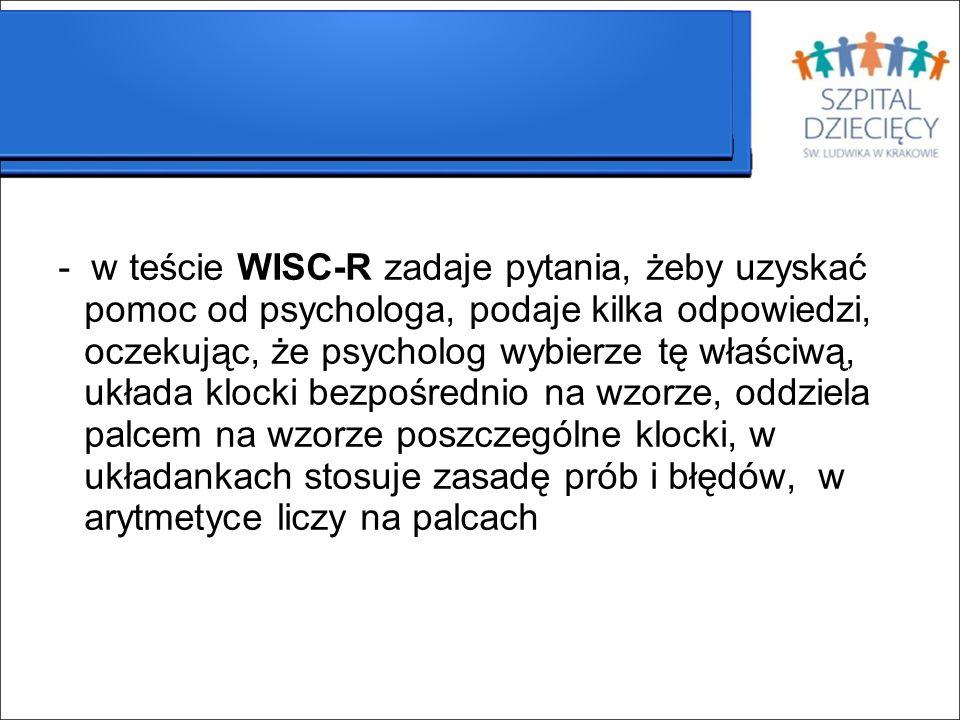 - w teście WISC-R zadaje pytania, żeby uzyskać pomoc od psychologa, podaje kilka odpowiedzi, oczekując, że psycholog wybierze tę właściwą, układa klocki bezpośrednio na wzorze, oddziela palcem na wzorze poszczególne klocki, w układankach stosuje zasadę prób i błędów, w arytmetyce liczy na palcach