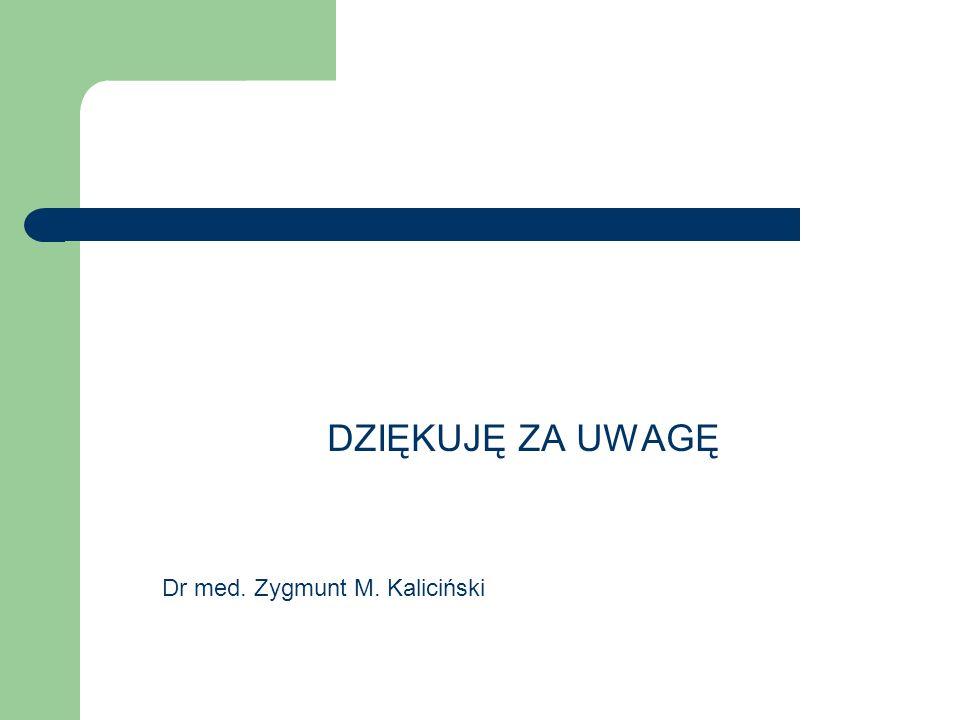DZIĘKUJĘ ZA UWAGĘ Dr med. Zygmunt M. Kaliciński