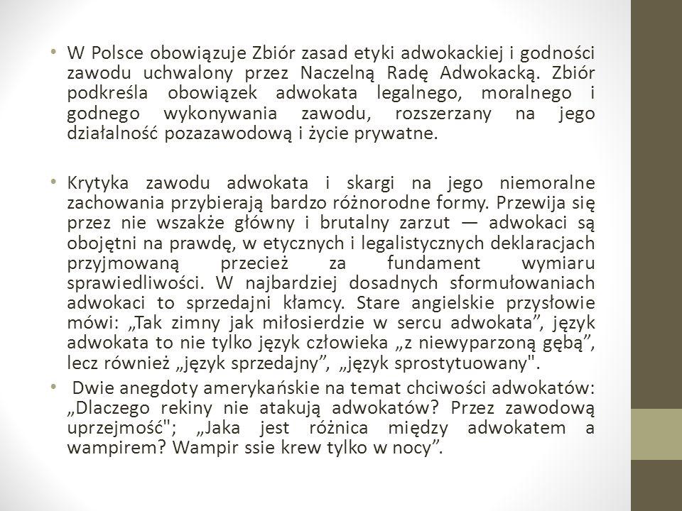 W Polsce obowiązuje Zbiór zasad etyki adwokackiej i godności zawodu uchwalony przez Naczelną Radę Adwokacką. Zbiór podkreśla obowiązek adwokata legalnego, moralnego i godnego wykonywania zawodu, rozszerzany na jego działalność pozazawodową i życie prywatne.