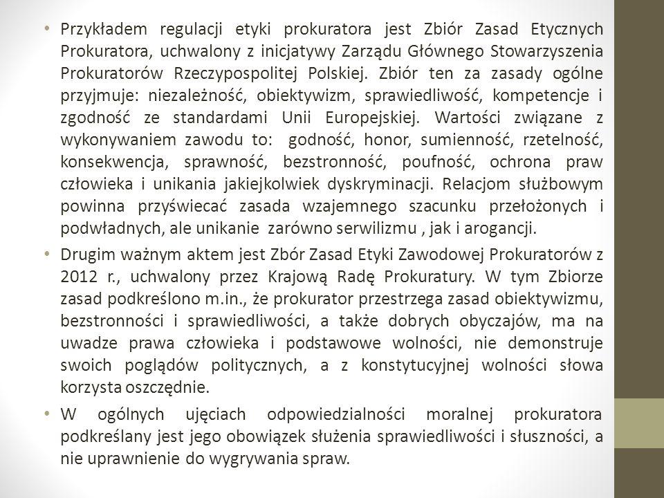 Przykładem regulacji etyki prokuratora jest Zbiór Zasad Etycznych Prokuratora, uchwalony z inicjatywy Zarządu Głównego Stowarzyszenia Prokuratorów Rzeczypospolitej Polskiej. Zbiór ten za zasady ogólne przyjmuje: niezależność, obiektywizm, sprawiedliwość, kompetencje i zgodność ze standardami Unii Europejskiej. Wartości związane z wykonywaniem zawodu to: godność, honor, sumienność, rzetelność, konsekwencja, sprawność, bezstronność, poufność, ochrona praw człowieka i unikania jakiejkolwiek dyskryminacji. Relacjom służbowym powinna przyświecać zasada wzajemnego szacunku przełożonych i podwładnych, ale unikanie zarówno serwilizmu , jak i arogancji.