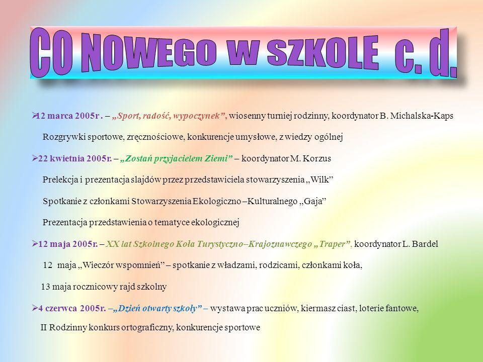 """CO NOWEGO W SZKOLE c. d. 12 marca 2005r . – """"Sport, radość, wypoczynek , wiosenny turniej rodzinny, koordynator B. Michalska-Kaps."""